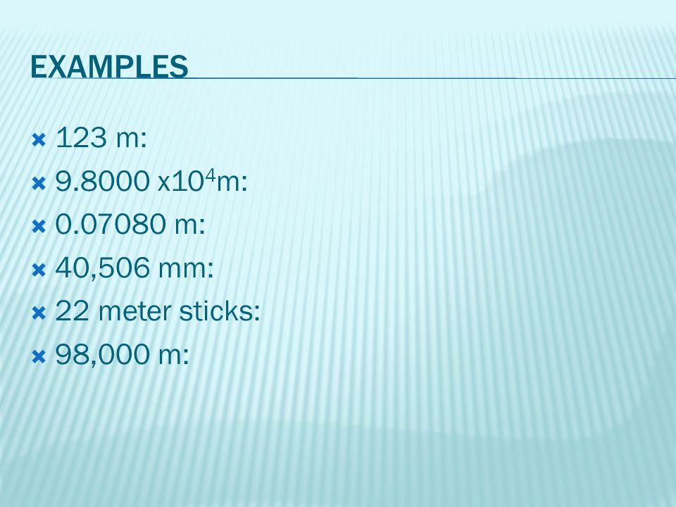 EXAMPLES 123 m: 9.8000 x104m: 0.07080 m: 40,506 mm: 22 meter sticks: