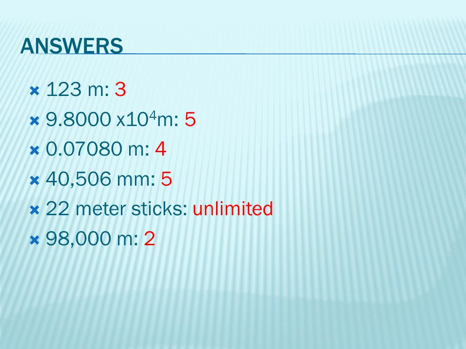 ANSWERS 123 m: 3 9.8000 x104m: 5 0.07080 m: 4 40,506 mm: 5 22 meter sticks: unlimited 98,000 m: 2
