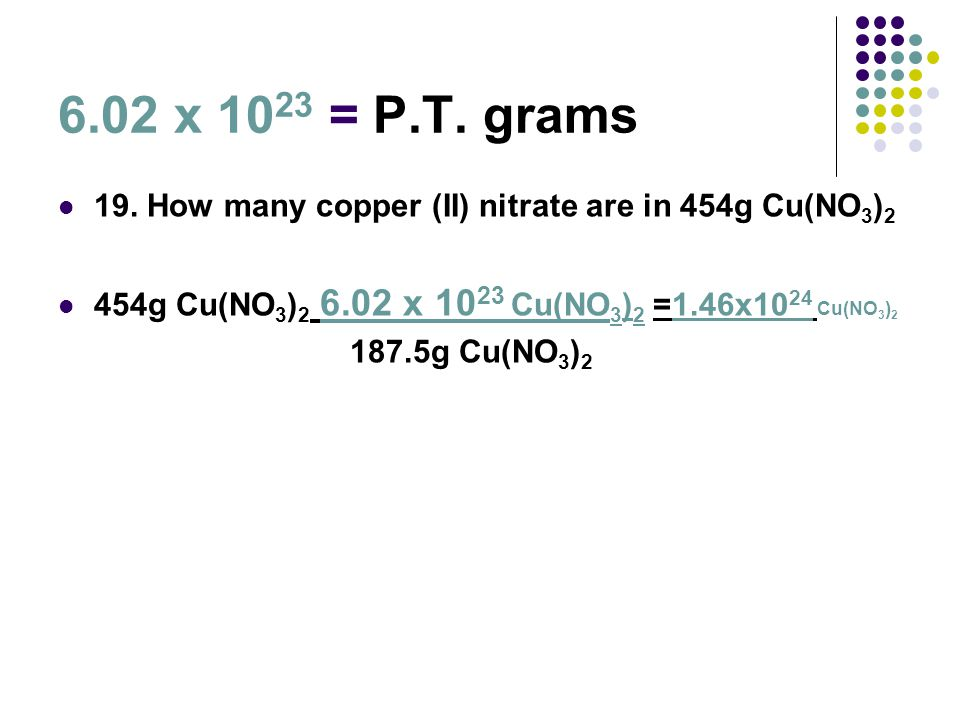 6.02 x 1023 = P.T. grams 19. How many copper (II) nitrate are in 454g Cu(NO3)2. 454g Cu(NO3)2 6.02 x 1023 Cu(NO3)2 =1.46x1024 Cu(NO3)2.