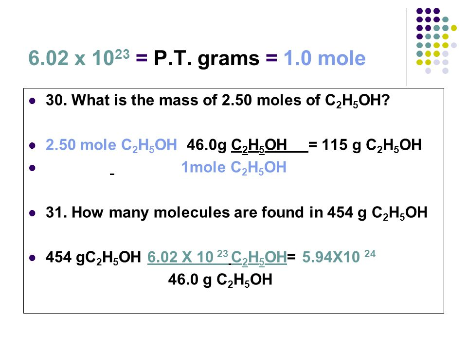 6.02 x 1023 = P.T. grams = 1.0 mole 30. What is the mass of 2.50 moles of C2H5OH 2.50 mole C2H5OH 46.0g C2H5OH = 115 g C2H5OH.