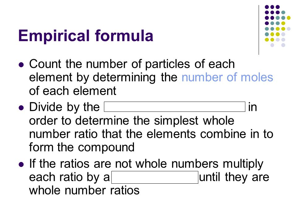 Empirical formula Count the number of particles of each element by determining the number of moles of each element.
