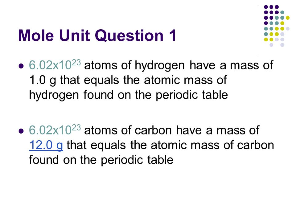 Mole Unit Question 1 6.02x1023 atoms of hydrogen have a mass of 1.0 g that equals the atomic mass of hydrogen found on the periodic table.