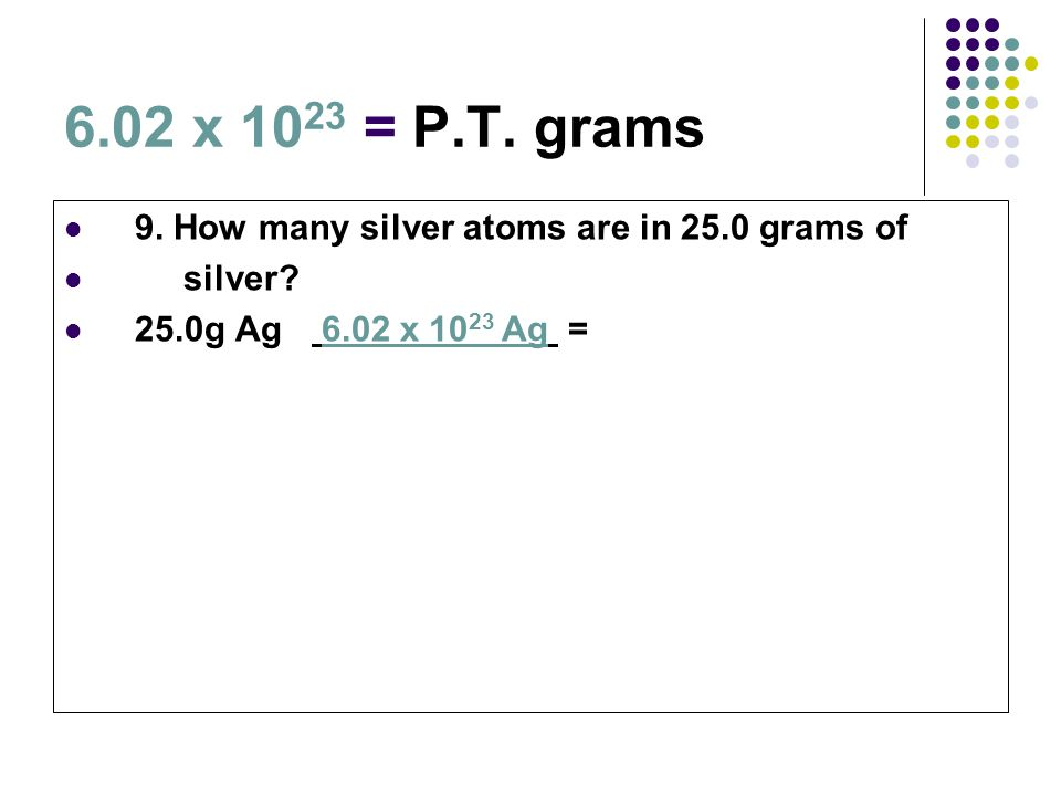 6.02 x 1023 = P.T. grams 9. How many silver atoms are in 25.0 grams of