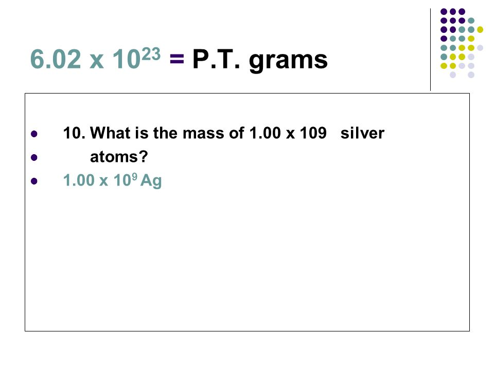 6.02 x 1023 = P.T. grams 10. What is the mass of 1.00 x 109 silver