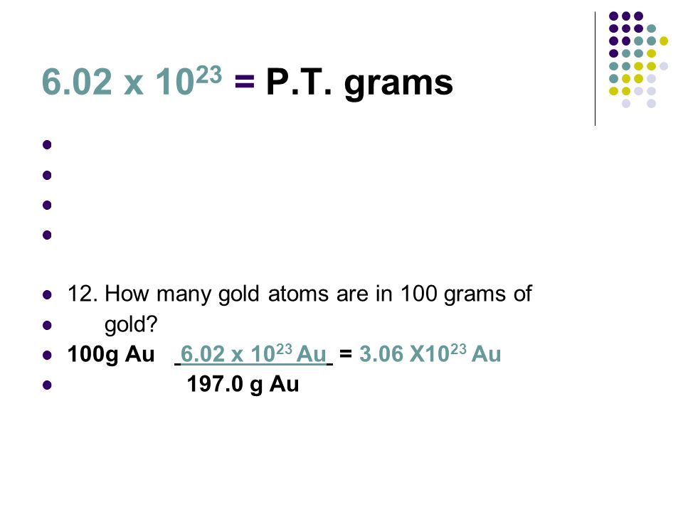 6.02 x 1023 = P.T. grams 11. What is the mass of 2.00 x 1023 gold