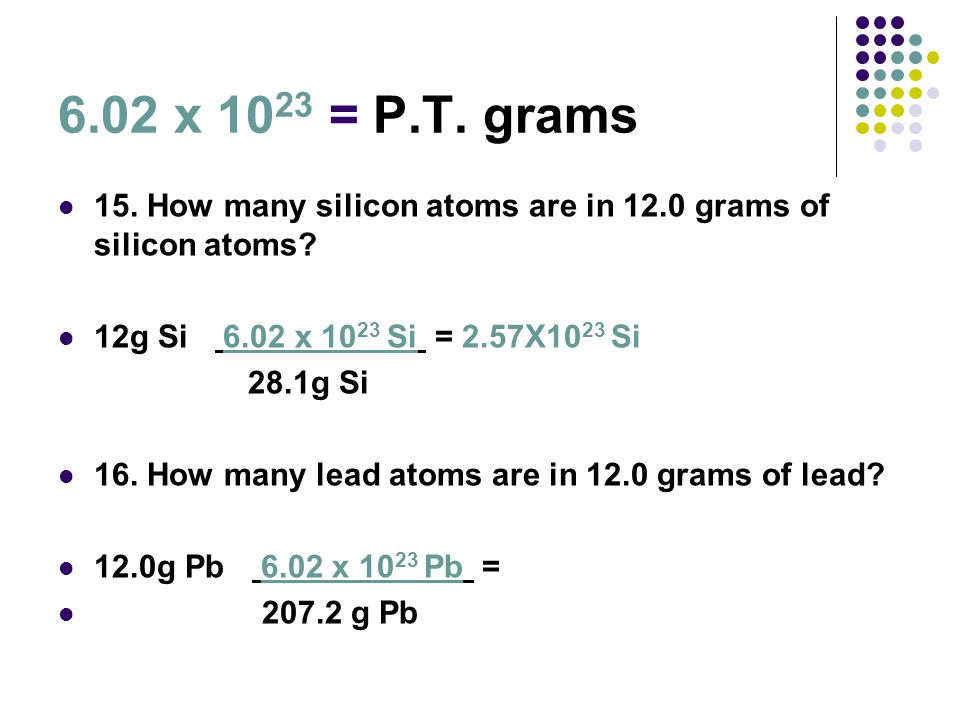 6.02 x 1023 = P.T. grams 15. How many silicon atoms are in 12.0 grams of silicon atoms 12g Si 6.02 x 1023 Si = 2.57X1023 Si.