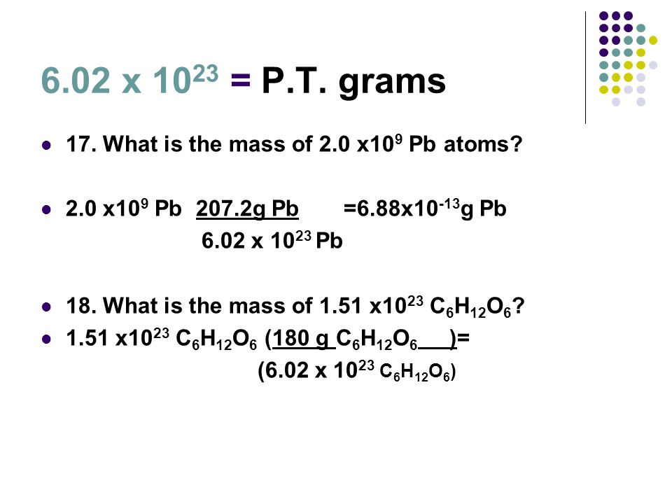6.02 x 1023 = P.T. grams 17. What is the mass of 2.0 x109 Pb atoms
