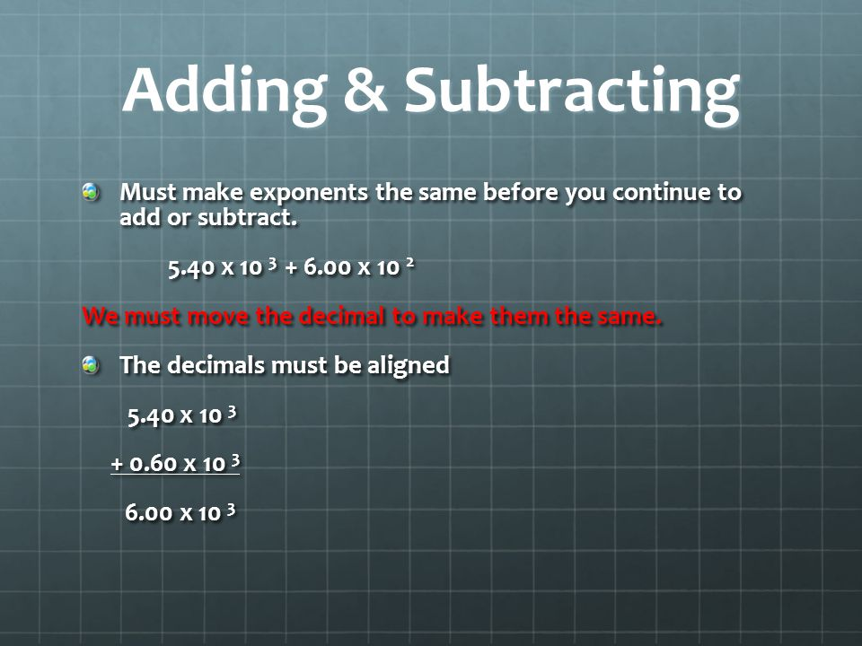 Adding & Subtracting Must make exponents the same before you continue to add or subtract. 5.40 x 10 3 + 6.00 x 10 2.
