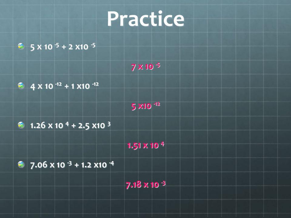 Practice 5 x 10 -5 + 2 x10 -5 7 x 10 -5 4 x 10 -12 + 1 x10 -12