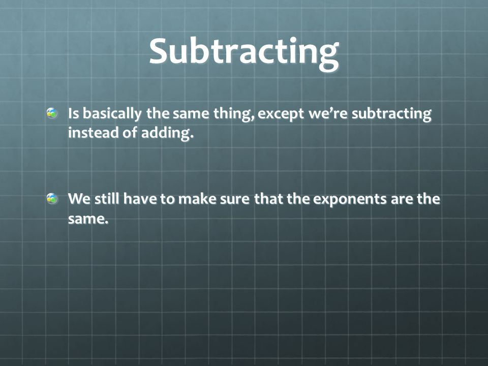 Subtracting Is basically the same thing, except we're subtracting instead of adding.