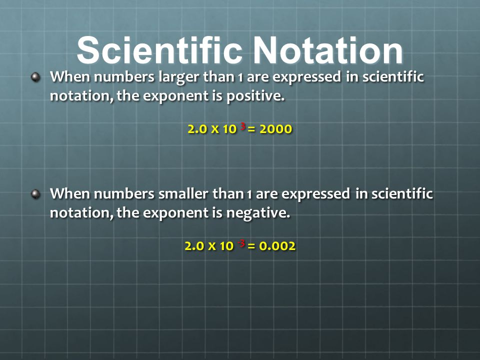 Scientific Notation When numbers larger than 1 are expressed in scientific notation, the exponent is positive.