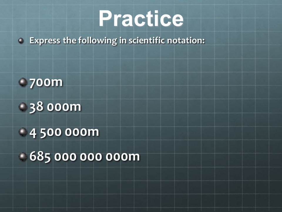 Practice Express the following in scientific notation: 700m 38 000m 4 500 000m 685 000 000 000m