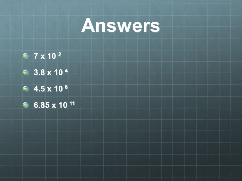 Answers 7 x 10 2 3.8 x 10 4 4.5 x 10 6 6.85 x 10 11
