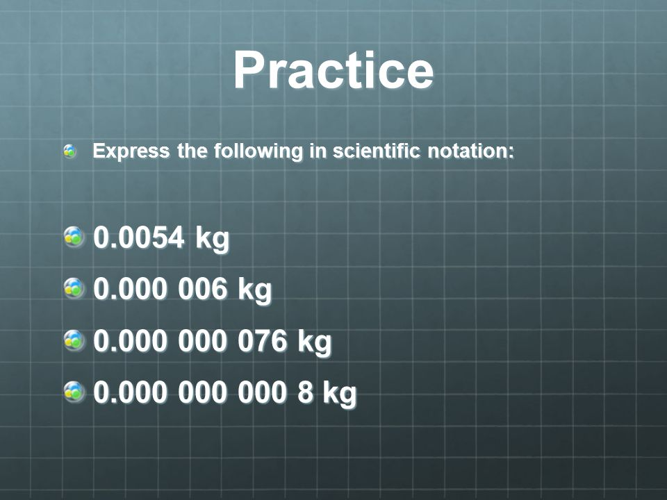 Practice Express the following in scientific notation: 0.0054 kg. 0.000 006 kg. 0.000 000 076 kg.