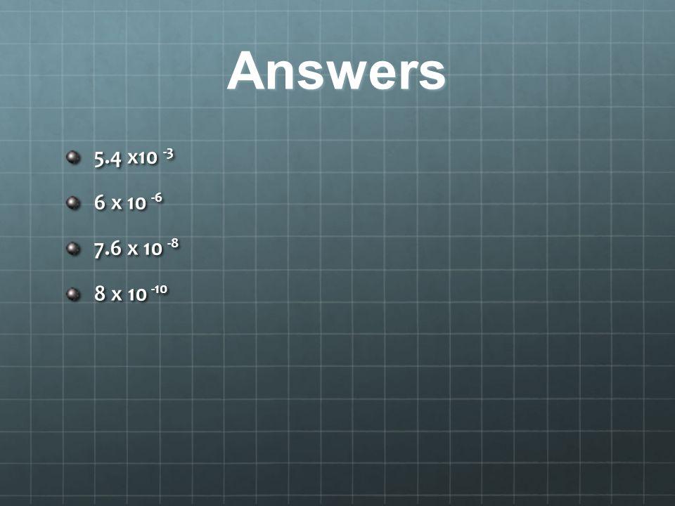 Answers 5.4 x10 -3 6 x 10 -6 7.6 x 10 -8 8 x 10 -10