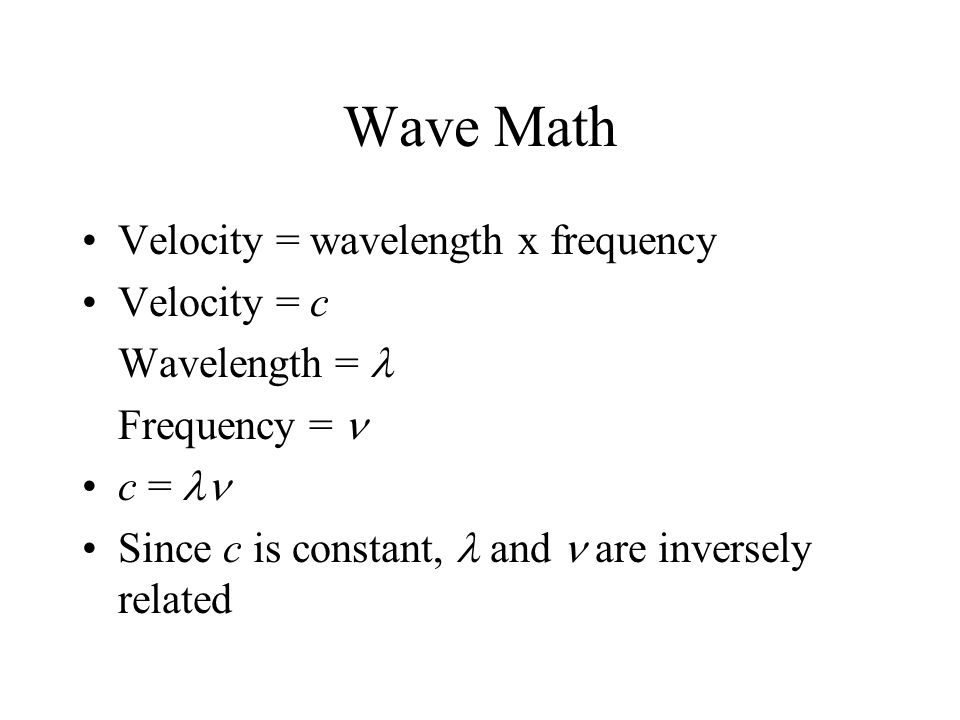 Wave Math Velocity = wavelength x frequency Velocity = c