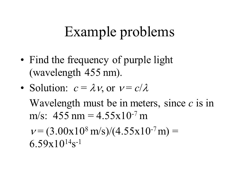 Example problems Find the frequency of purple light (wavelength 455 nm). Solution: c = ln, or n = c/l.