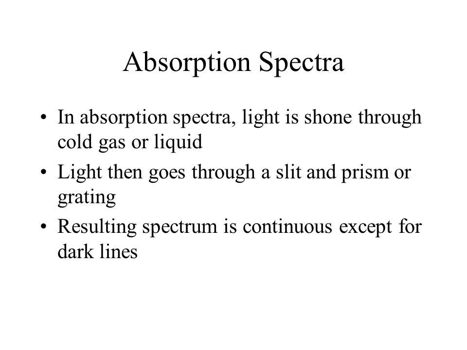 Absorption Spectra In absorption spectra, light is shone through cold gas or liquid. Light then goes through a slit and prism or grating.