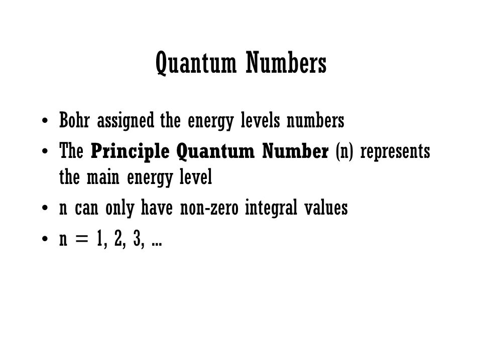 Quantum Numbers Bohr assigned the energy levels numbers