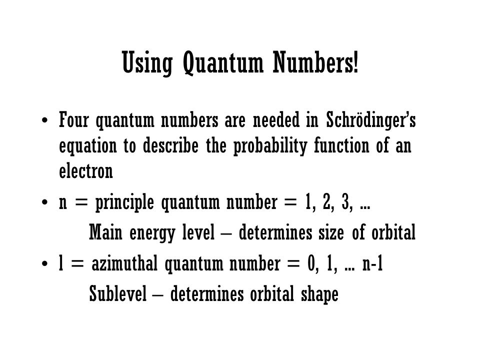 Using Quantum Numbers! Four quantum numbers are needed in Schrödinger's equation to describe the probability function of an electron.