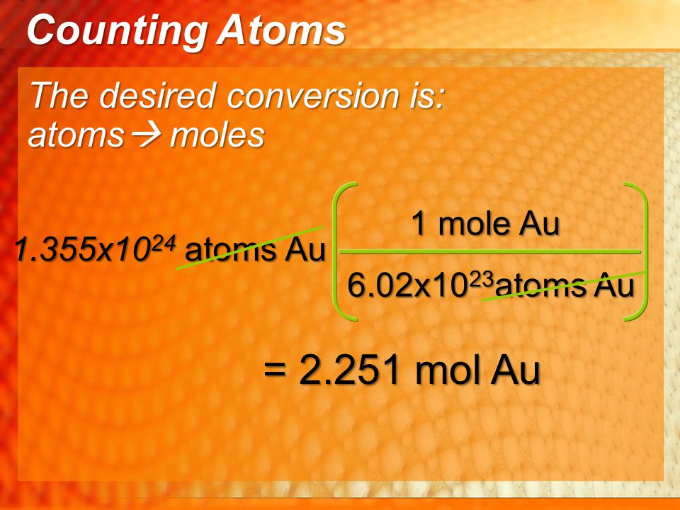 Counting Atoms = 2.251 mol Au The desired conversion is: atoms moles