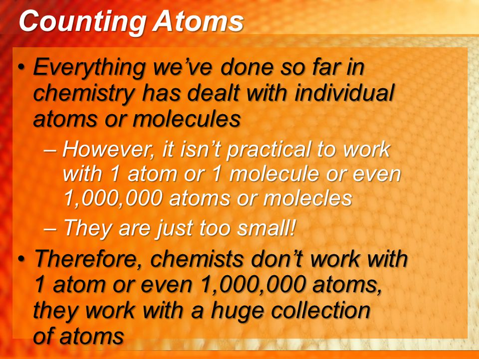 Counting Atoms Everything we've done so far in chemistry has dealt with individual atoms or molecules.