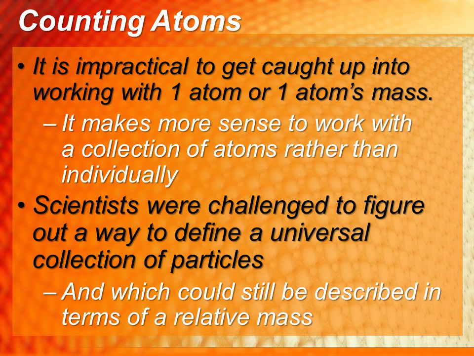 Counting Atoms It is impractical to get caught up into working with 1 atom or 1 atom's mass.