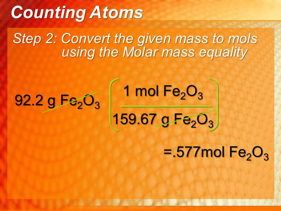 Counting Atoms 1 mol Fe2O3 92.2 g Fe2O3 159.67 g Fe2O3 =.577mol Fe2O3