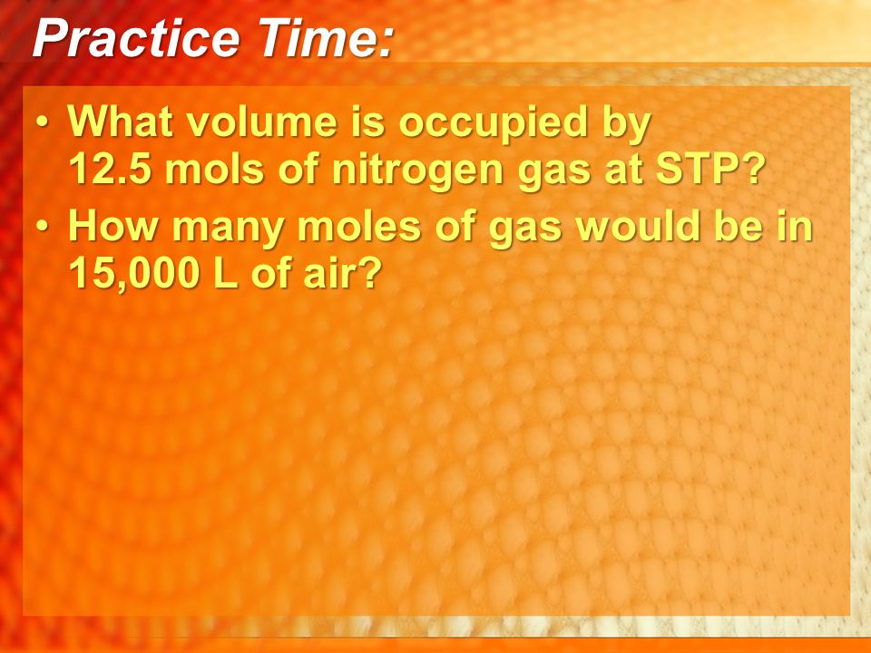 Practice Time: What volume is occupied by 12.5 mols of nitrogen gas at STP.