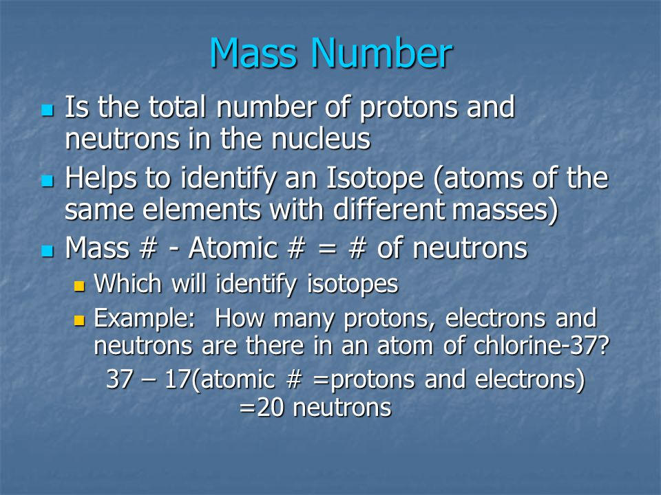 Mass Number Is the total number of protons and neutrons in the nucleus