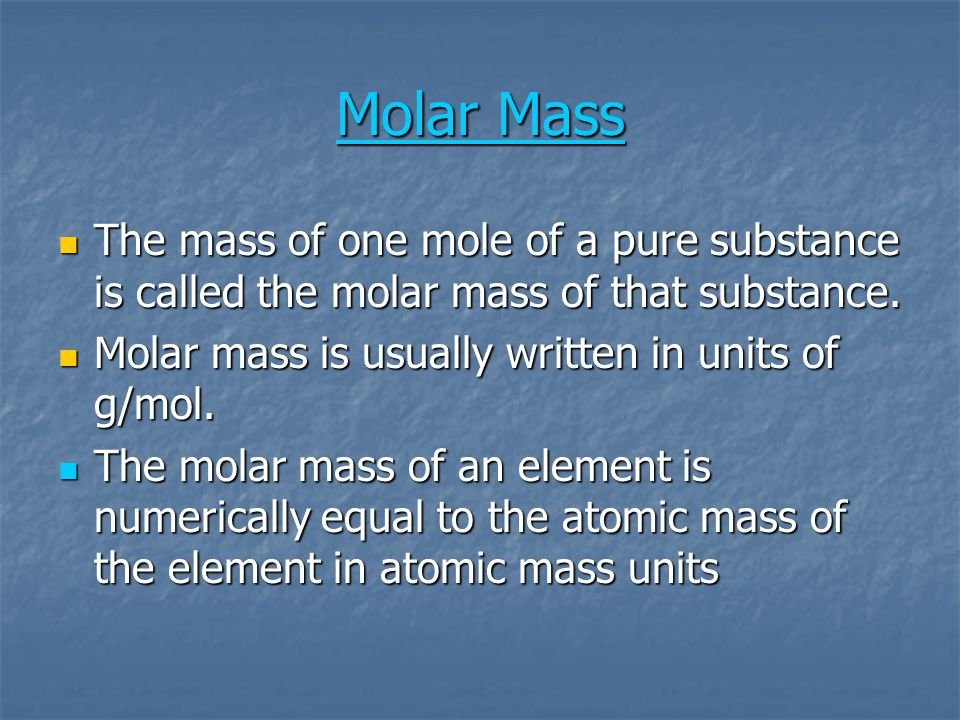 Molar Mass The mass of one mole of a pure substance is called the molar mass of that substance. Molar mass is usually written in units of g/mol.