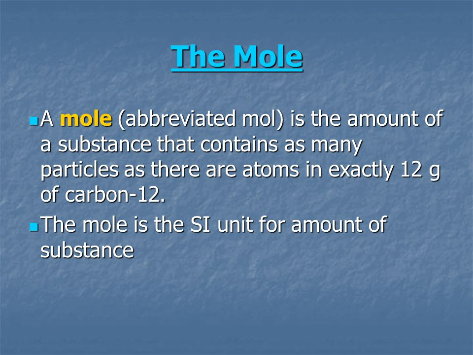 The Mole A mole (abbreviated mol) is the amount of a substance that contains as many particles as there are atoms in exactly 12 g of carbon-12.