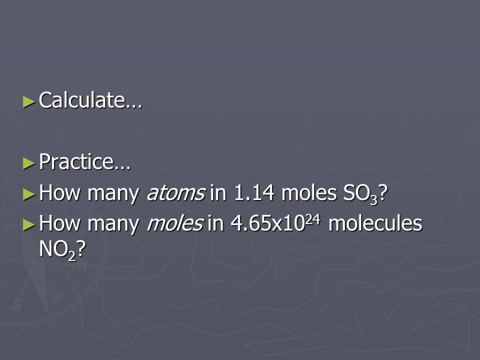 Calculate… Practice… How many atoms in 1.14 moles SO3 How many moles in 4.65x1024 molecules NO2