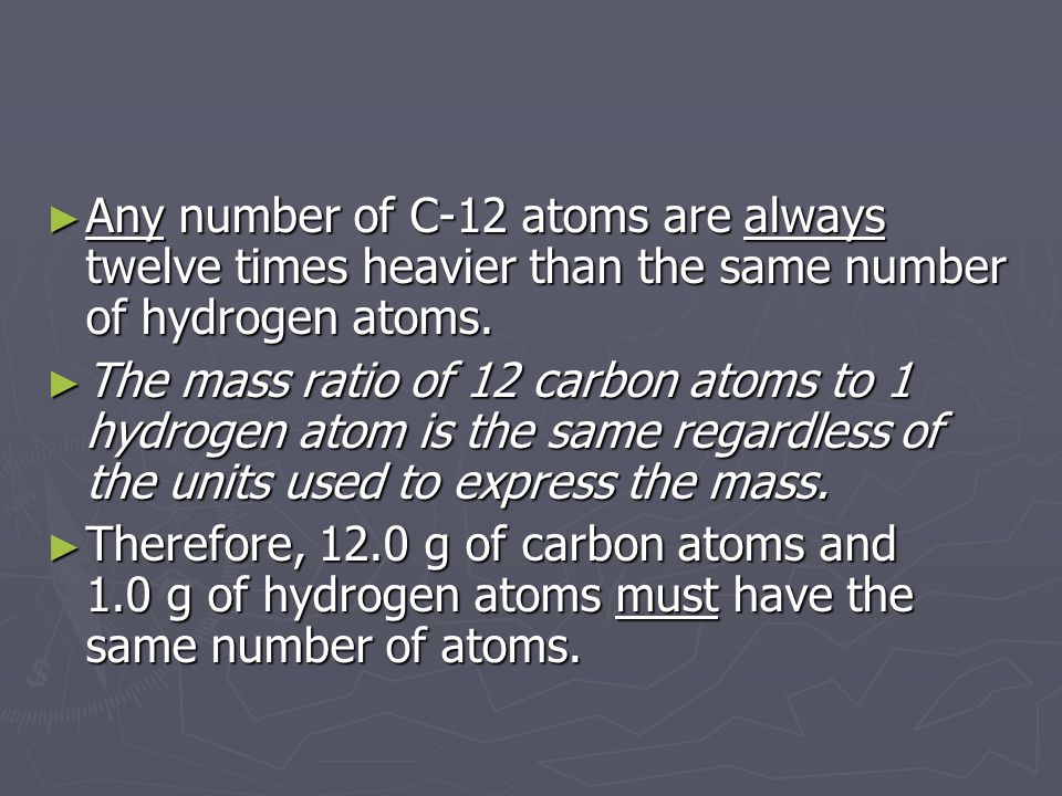 Any number of C-12 atoms are always twelve times heavier than the same number of hydrogen atoms.