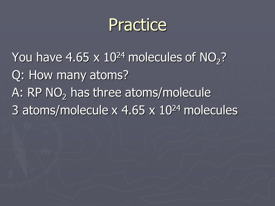 Practice You have 4.65 x 1024 molecules of NO2 Q: How many atoms