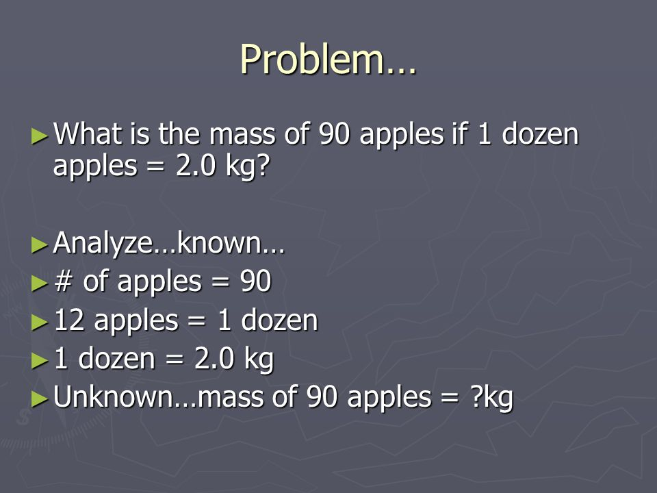 Problem… What is the mass of 90 apples if 1 dozen apples = 2.0 kg