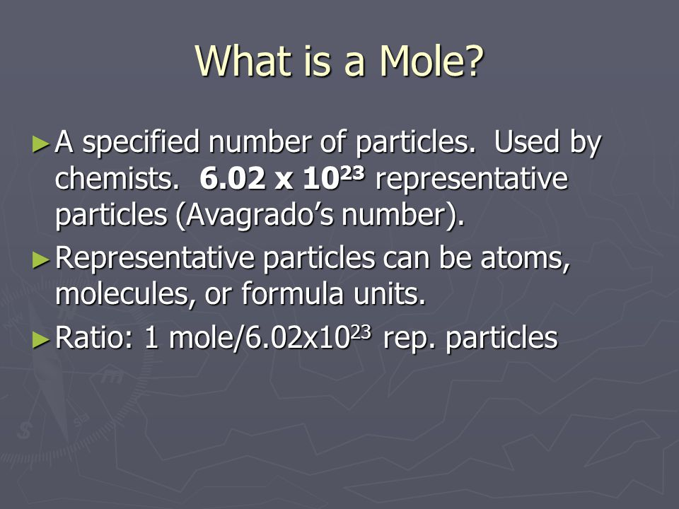 What is a Mole A specified number of particles. Used by chemists. 6.02 x 1023 representative particles (Avagrado's number).