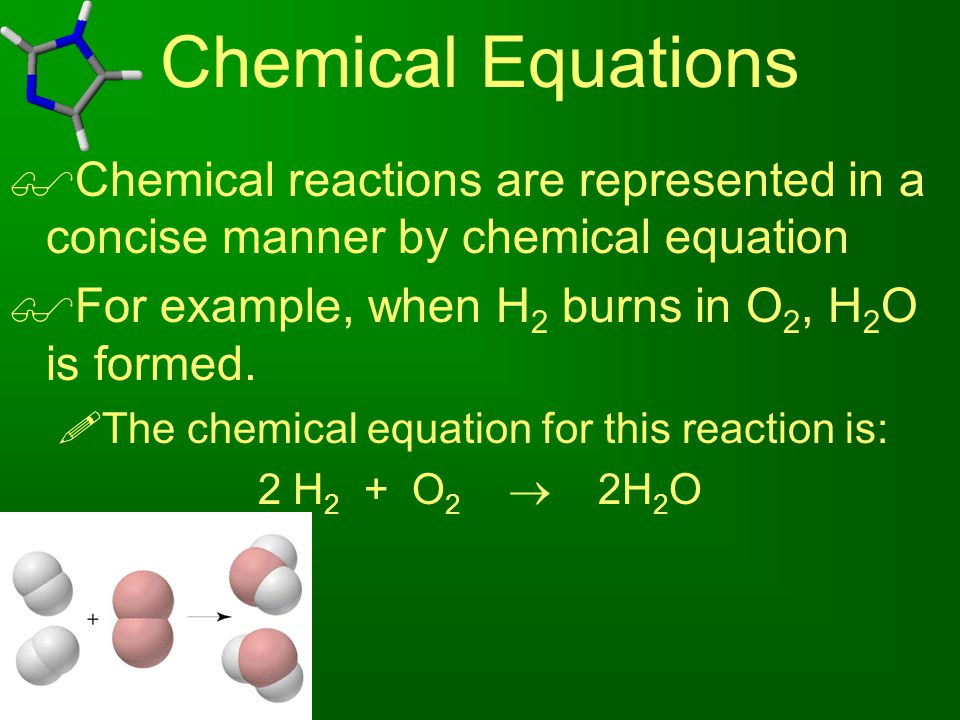 Chemical Equations Chemical reactions are represented in a concise manner by chemical equation. For example, when H2 burns in O2, H2O is formed.