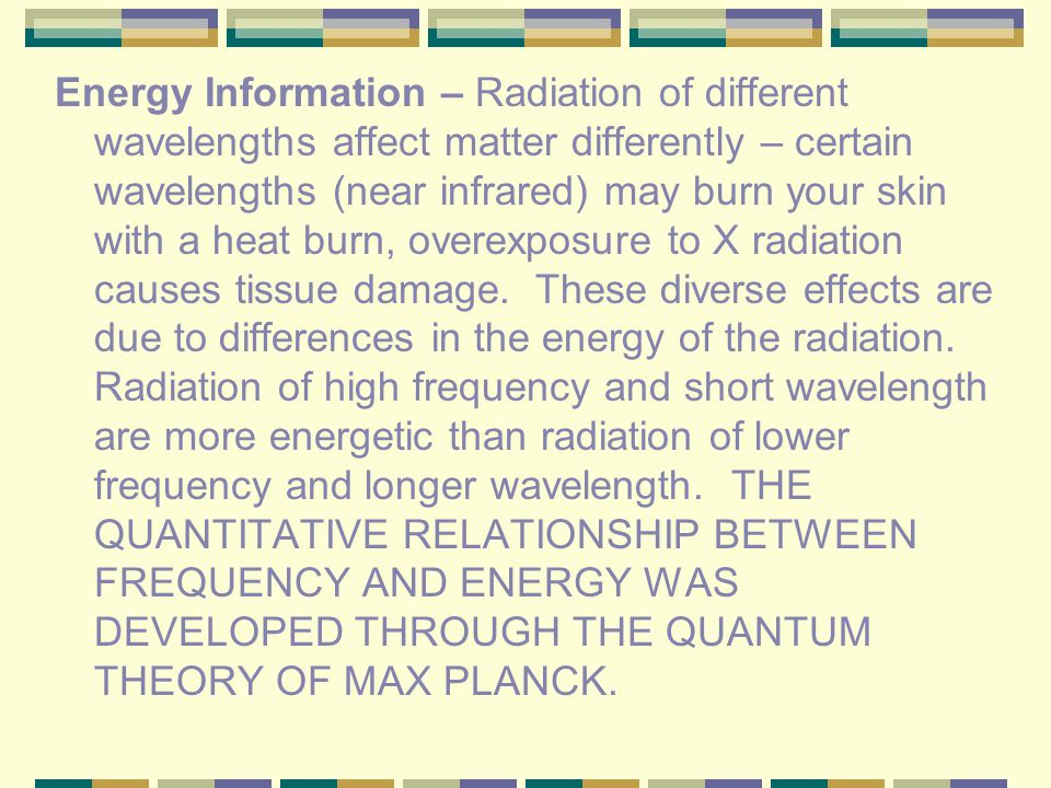Energy Information – Radiation of different wavelengths affect matter differently – certain wavelengths (near infrared) may burn your skin with a heat burn, overexposure to X radiation causes tissue damage.