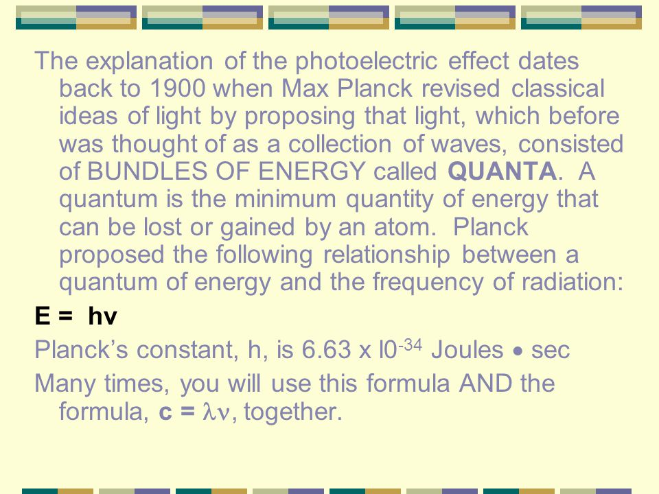 The explanation of the photoelectric effect dates back to 1900 when Max Planck revised classical ideas of light by proposing that light, which before was thought of as a collection of waves, consisted of BUNDLES OF ENERGY called QUANTA. A quantum is the minimum quantity of energy that can be lost or gained by an atom. Planck proposed the following relationship between a quantum of energy and the frequency of radiation: