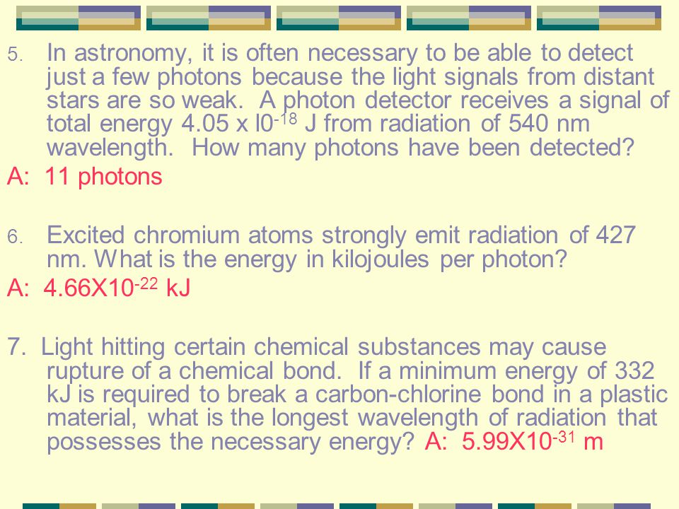 In astronomy, it is often necessary to be able to detect just a few photons because the light signals from distant stars are so weak. A photon detector receives a signal of total energy 4.05 x l0-18 J from radiation of 540 nm wavelength. How many photons have been detected