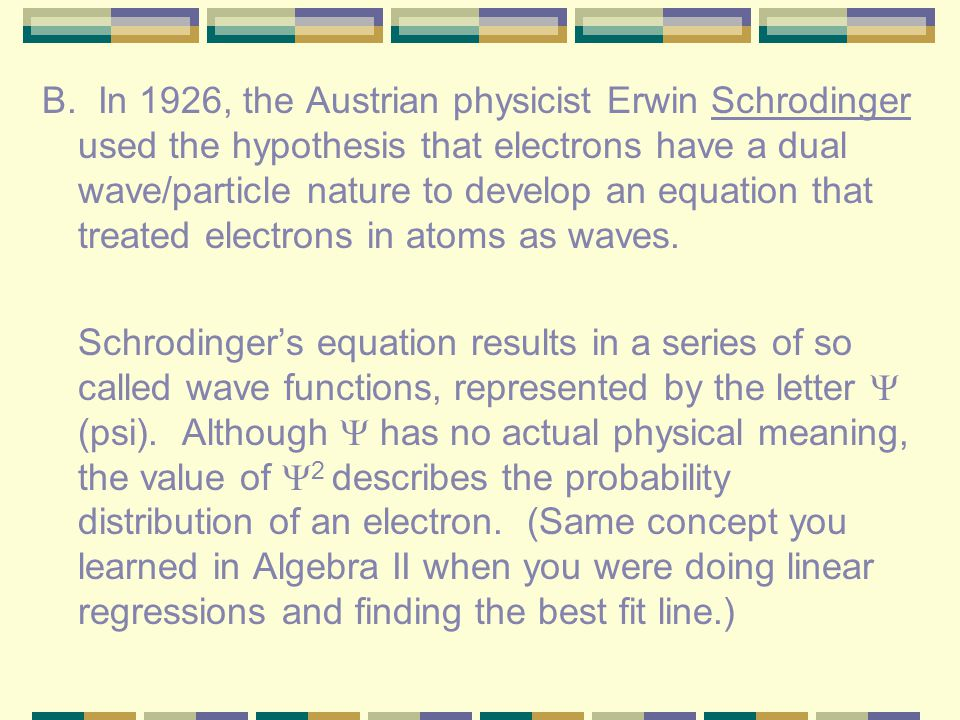 B. In 1926, the Austrian physicist Erwin Schrodinger used the hypothesis that electrons have a dual wave/particle nature to develop an equation that treated electrons in atoms as waves.