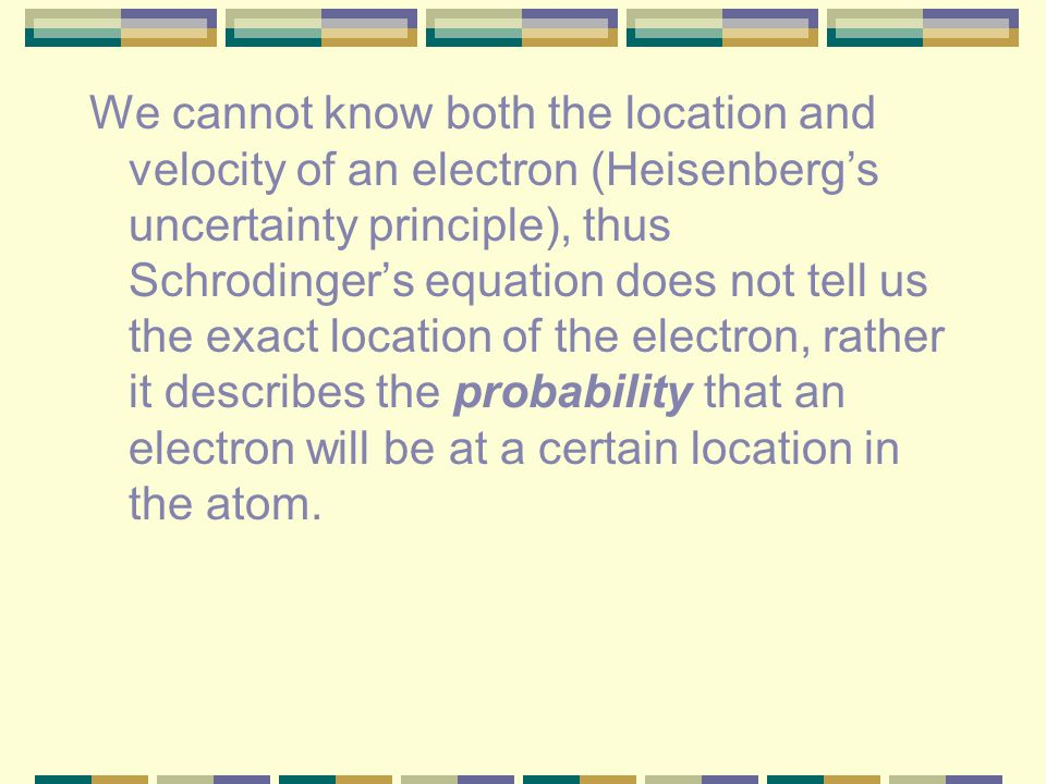 We cannot know both the location and velocity of an electron (Heisenberg's uncertainty principle), thus Schrodinger's equation does not tell us the exact location of the electron, rather it describes the probability that an electron will be at a certain location in the atom.