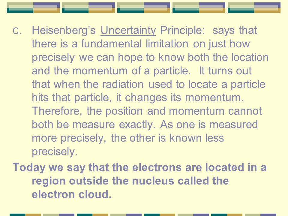 Heisenberg's Uncertainty Principle: says that there is a fundamental limitation on just how precisely we can hope to know both the location and the momentum of a particle. It turns out that when the radiation used to locate a particle hits that particle, it changes its momentum. Therefore, the position and momentum cannot both be measure exactly. As one is measured more precisely, the other is known less precisely.