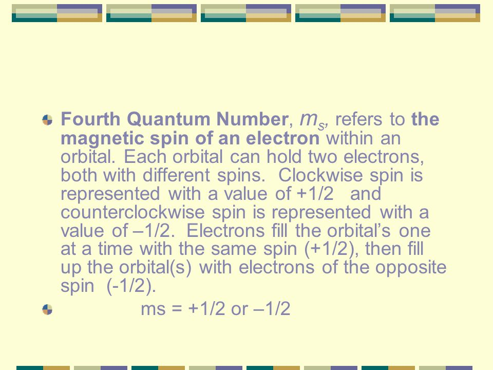 Fourth Quantum Number, ms, refers to the magnetic spin of an electron within an orbital. Each orbital can hold two electrons, both with different spins. Clockwise spin is represented with a value of +1/2 and counterclockwise spin is represented with a value of –1/2. Electrons fill the orbital's one at a time with the same spin (+1/2), then fill up the orbital(s) with electrons of the opposite spin (-1/2).