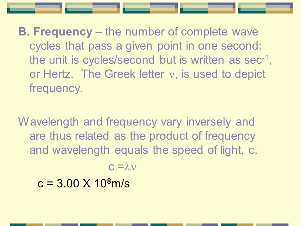 B. Frequency – the number of complete wave cycles that pass a given point in one second: the unit is cycles/second but is written as sec-1, or Hertz. The Greek letter , is used to depict frequency.