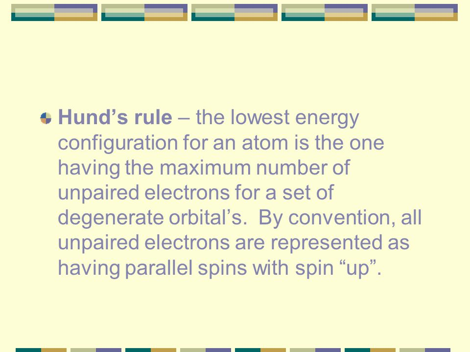Hund's rule – the lowest energy configuration for an atom is the one having the maximum number of unpaired electrons for a set of degenerate orbital's.