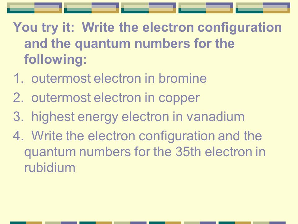 You try it: Write the electron configuration and the quantum numbers for the following: