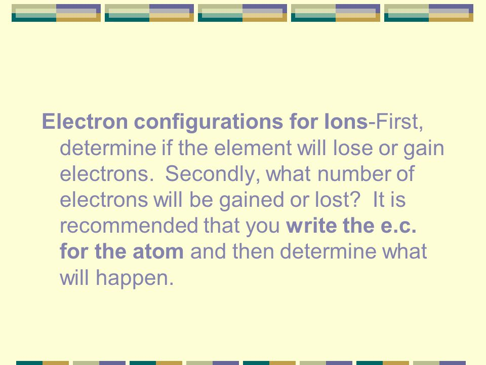 Electron configurations for Ions-First, determine if the element will lose or gain electrons.