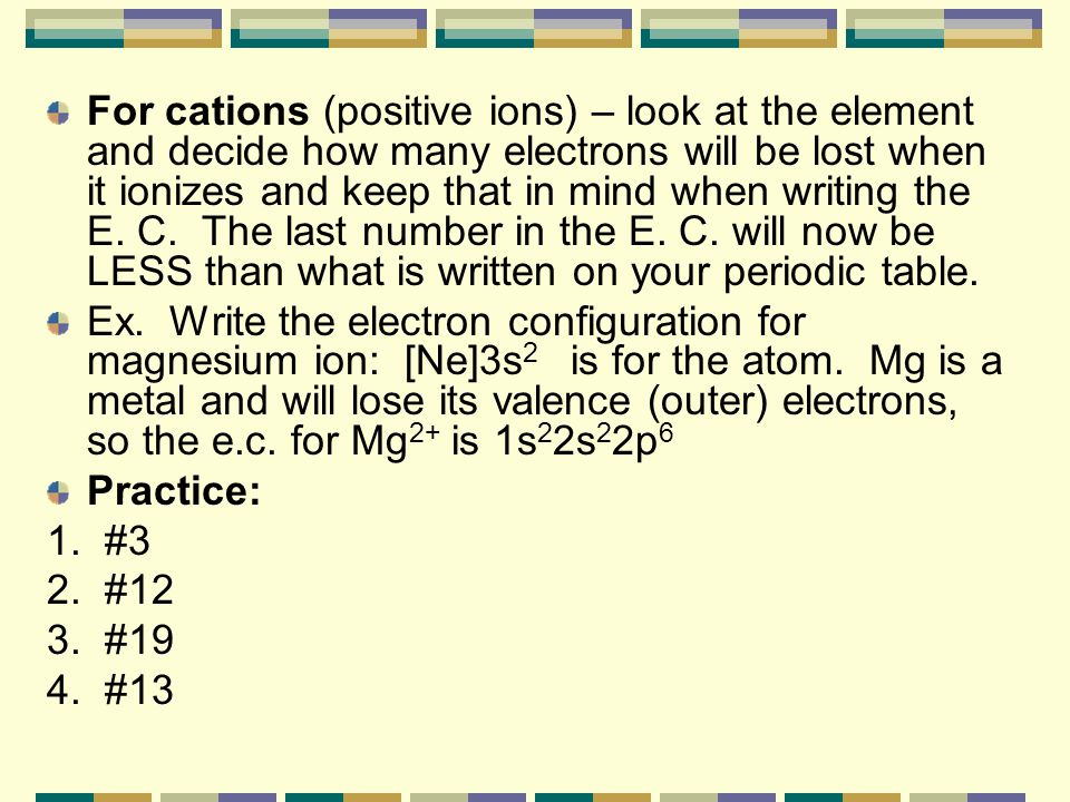 For cations (positive ions) – look at the element and decide how many electrons will be lost when it ionizes and keep that in mind when writing the E. C. The last number in the E. C. will now be LESS than what is written on your periodic table.